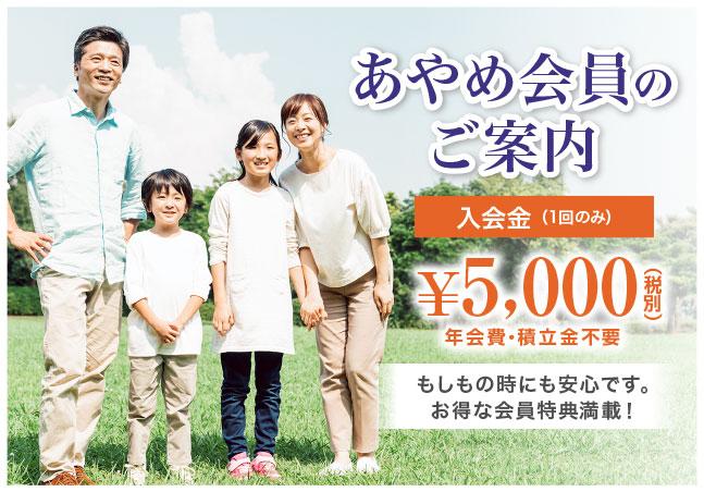 あやめ会員のご案内 入会金 (1回のみ)¥5,000(税別)年会費・積立金不要 もしもの時にも安心です。お得な会員特典満載!