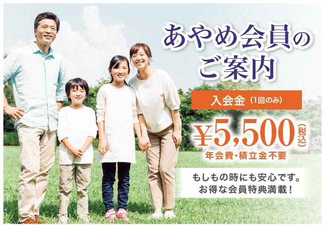 あやめ会員のご案内 入会金 (1回のみ)¥5,500(税込)年会費・積立金不要 もしもの時にも安心です。お得な会員特典満載!